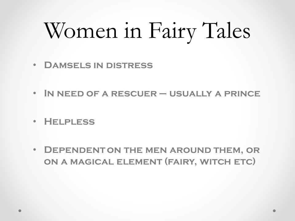 Damsels in distress In need of a rescuer – usually a prince Helpless Dependent on the men around them, or on a magical element (fairy, witch etc) Women in Fairy Tales