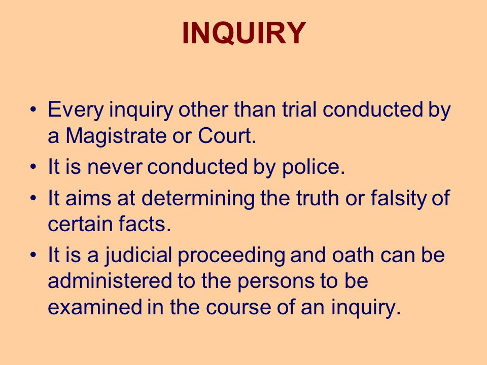 INQUIRY Every inquiry other than trial conducted by a Magistrate or Court. It is never conducted by police. It aims at determining the truth or falsit