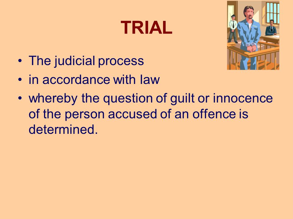TRIAL The judicial process in accordance with law whereby the question of guilt or innocence of the person accused of an offence is determined.