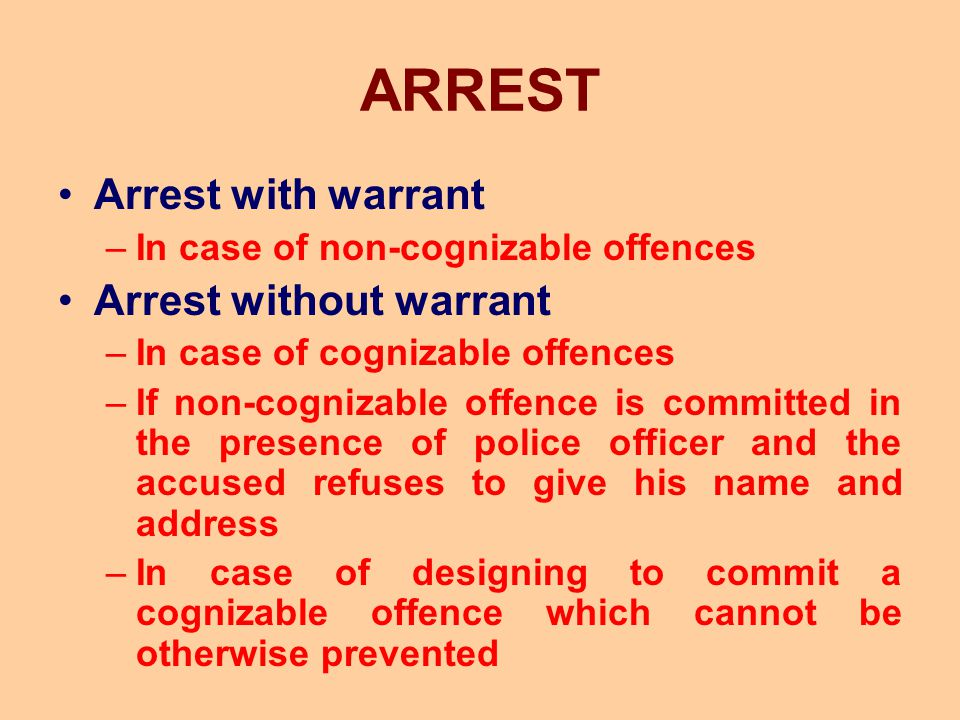 ARREST Arrest with warrant –In case of non-cognizable offences Arrest without warrant –In case of cognizable offences –If non-cognizable offence is co