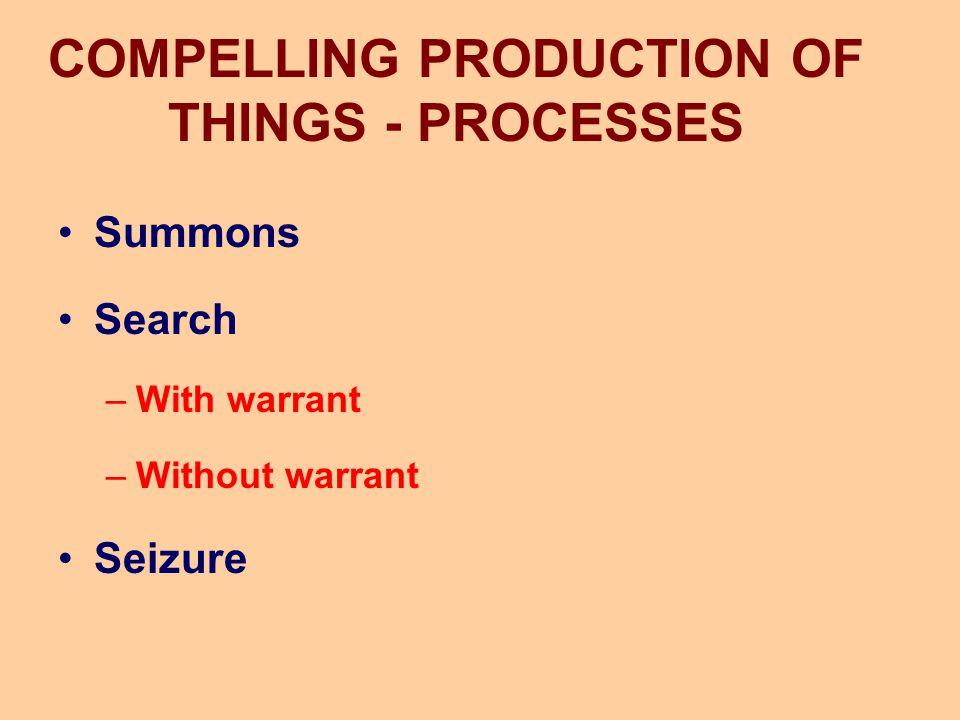 COMPELLING PRODUCTION OF THINGS - PROCESSES Summons Search –With warrant –Without warrant Seizure