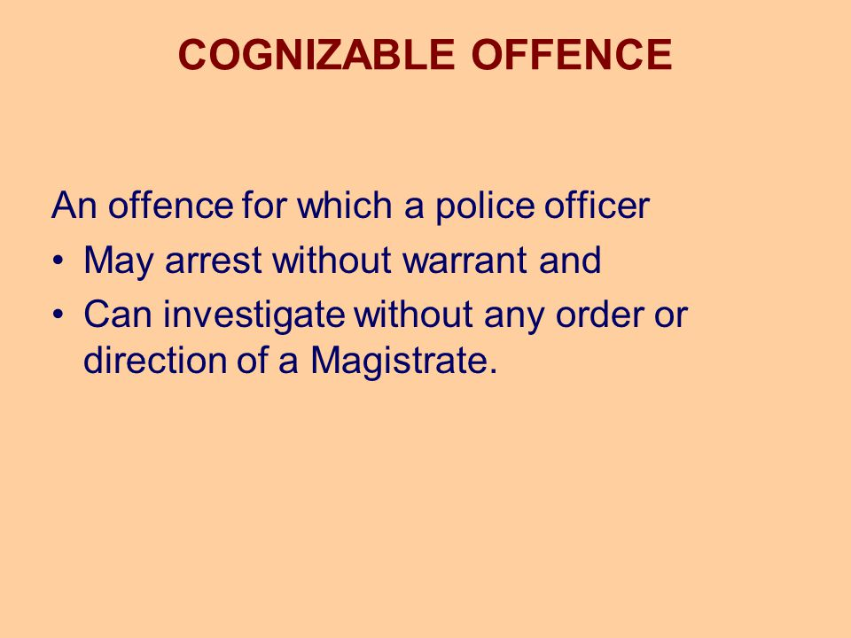 COGNIZABLE OFFENCE An offence for which a police officer May arrest without warrant and Can investigate without any order or direction of a Magistrate