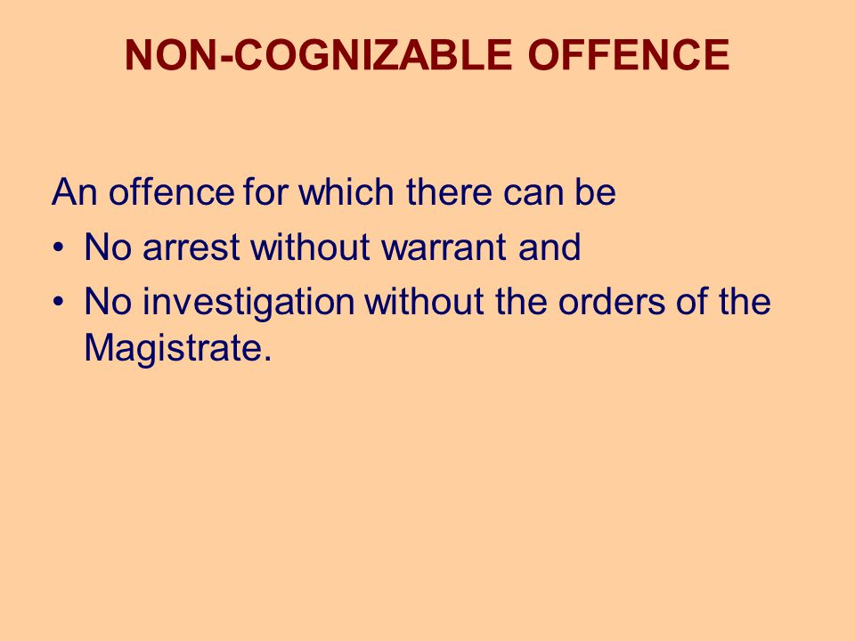 NON-COGNIZABLE OFFENCE An offence for which there can be No arrest without warrant and No investigation without the orders of the Magistrate.