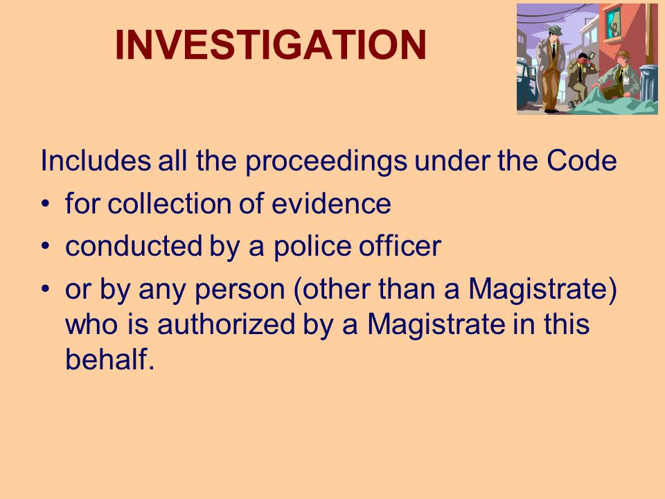 INVESTIGATION Includes all the proceedings under the Code for collection of evidence conducted by a police officer or by any person (other than a Magi