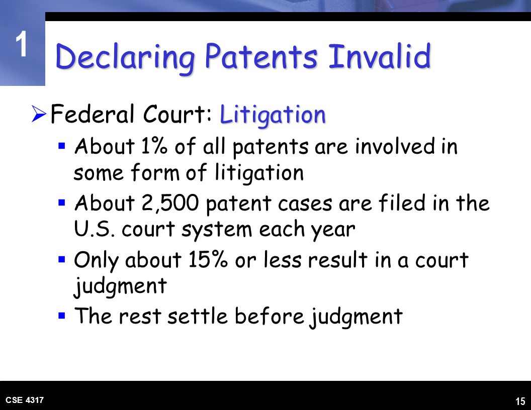 1 CSE 4317 15 Declaring Patents Invalid Litigation  Federal Court: Litigation  About 1% of all patents are involved in some form of litigation  Abo