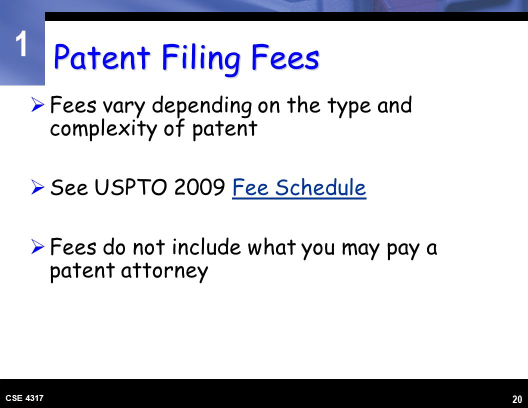 1 CSE 4317 20 Patent Filing Fees  Fees vary depending on the type and complexity of patent  See USPTO 2009 Fee ScheduleFee Schedule  Fees do not in