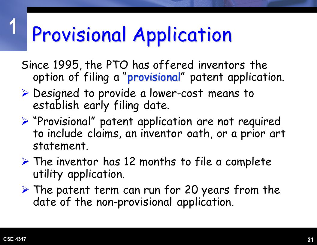 "1 CSE 4317 21 Provisional Application provisional Since 1995, the PTO has offered inventors the option of filing a ""provisional"" patent application. "