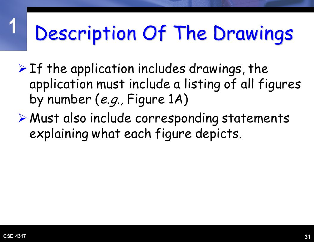 1 CSE 4317 31 Description Of The Drawings  If the application includes drawings, the application must include a listing of all figures by number (e.g