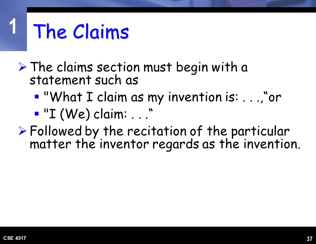 1 CSE 4317 37 The Claims  The claims section must begin with a statement such as 