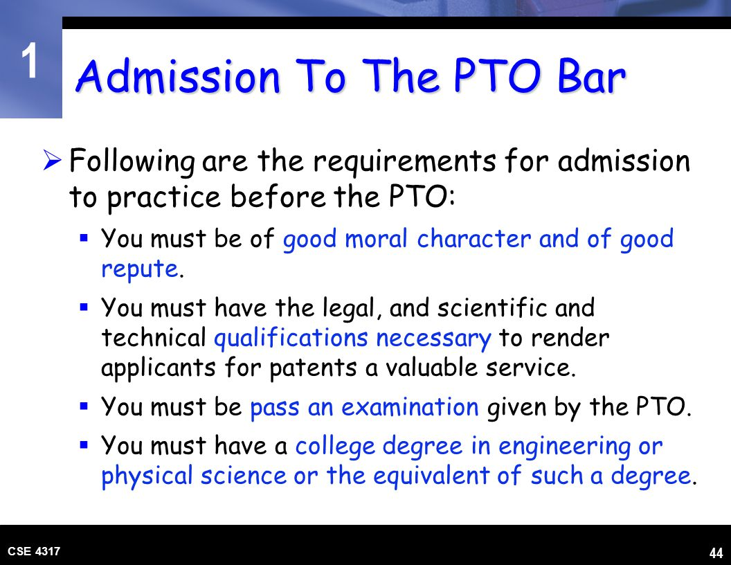 1 CSE 4317 44 Admission To The PTO Bar  Following are the requirements for admission to practice before the PTO:  You must be of good moral characte