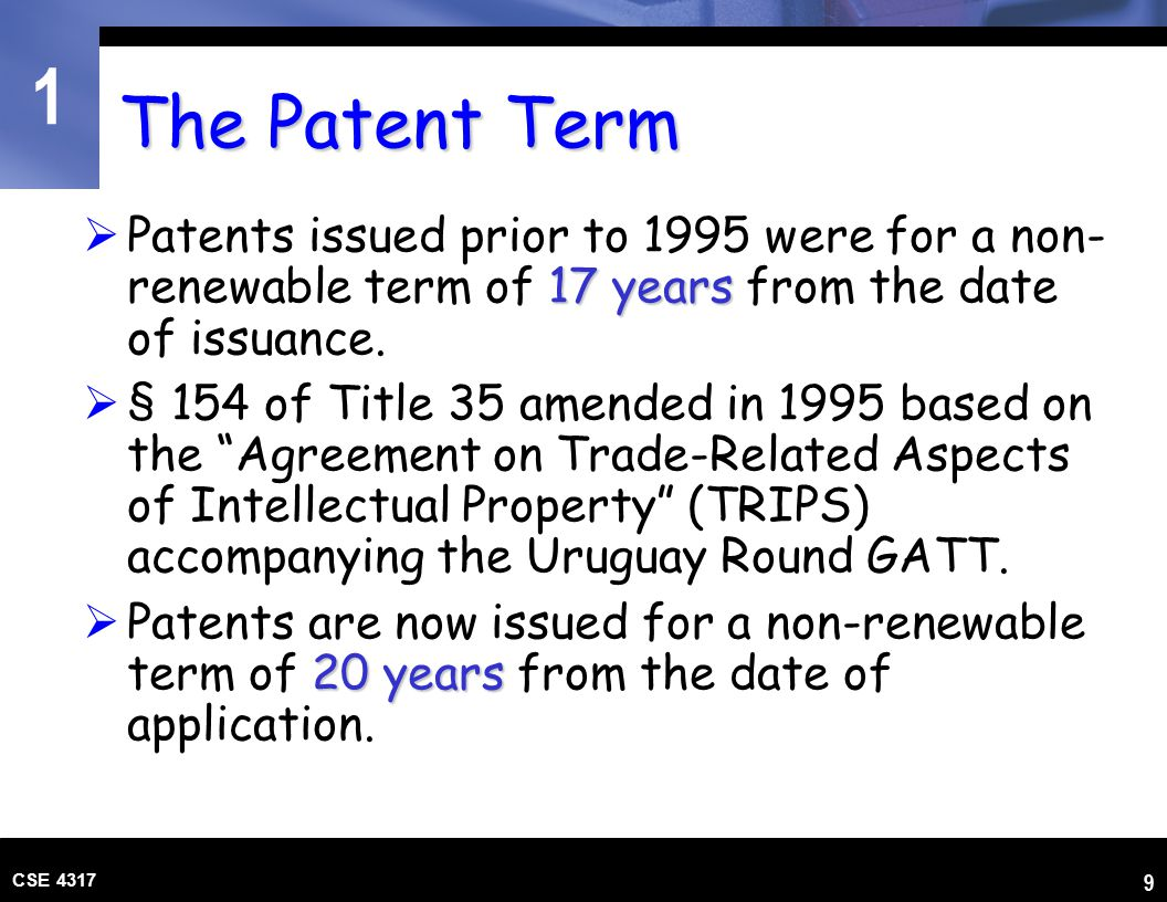 1 CSE 4317 9 The Patent Term 17 years  Patents issued prior to 1995 were for a non- renewable term of 17 years from the date of issuance.  § 154 of