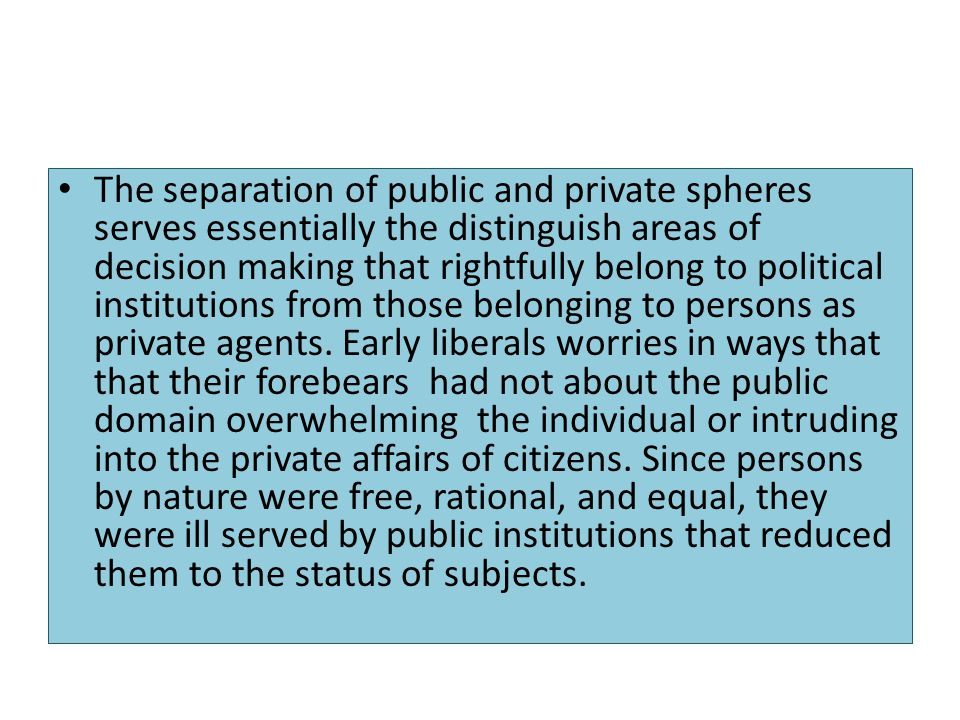 The separation of public and private spheres serves essentially the distinguish areas of decision making that rightfully belong to political institutions from those belonging to persons as private agents.