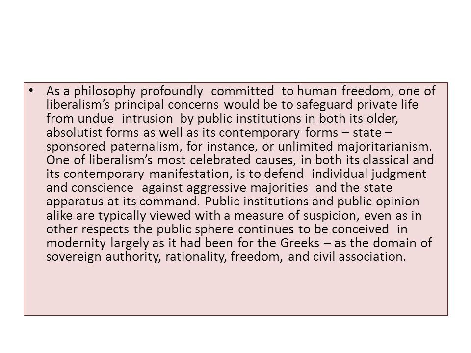 As a philosophy profoundly committed to human freedom, one of liberalism's principal concerns would be to safeguard private life from undue intrusion by public institutions in both its older, absolutist forms as well as its contemporary forms – state – sponsored paternalism, for instance, or unlimited majoritarianism.
