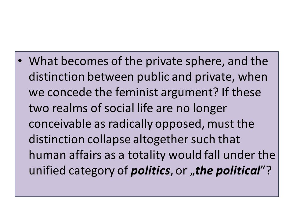 What becomes of the private sphere, and the distinction between public and private, when we concede the feminist argument.