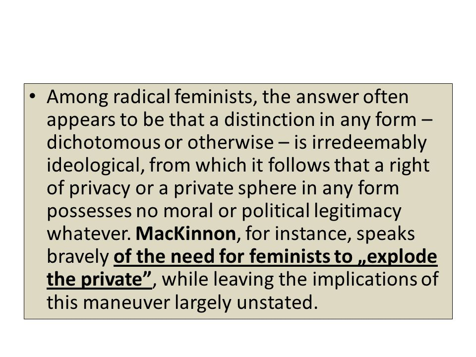 Among radical feminists, the answer often appears to be that a distinction in any form – dichotomous or otherwise – is irredeemably ideological, from which it follows that a right of privacy or a private sphere in any form possesses no moral or political legitimacy whatever.