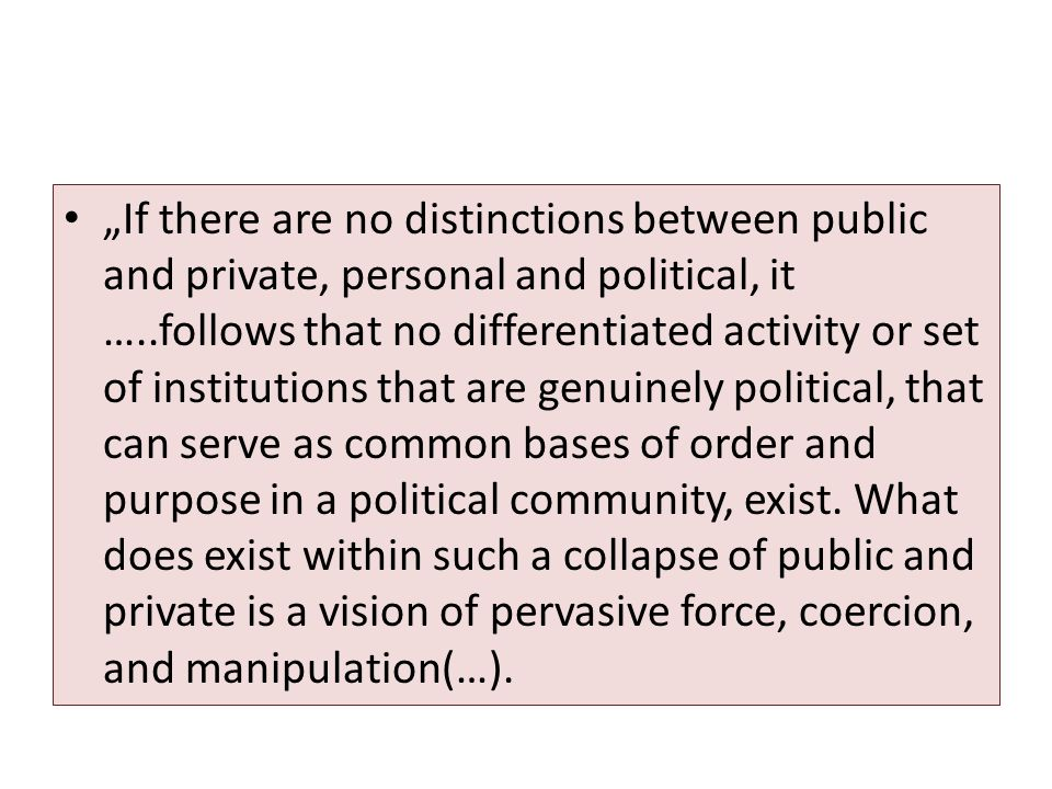 """If there are no distinctions between public and private, personal and political, it …..follows that no differentiated activity or set of institutions that are genuinely political, that can serve as common bases of order and purpose in a political community, exist."