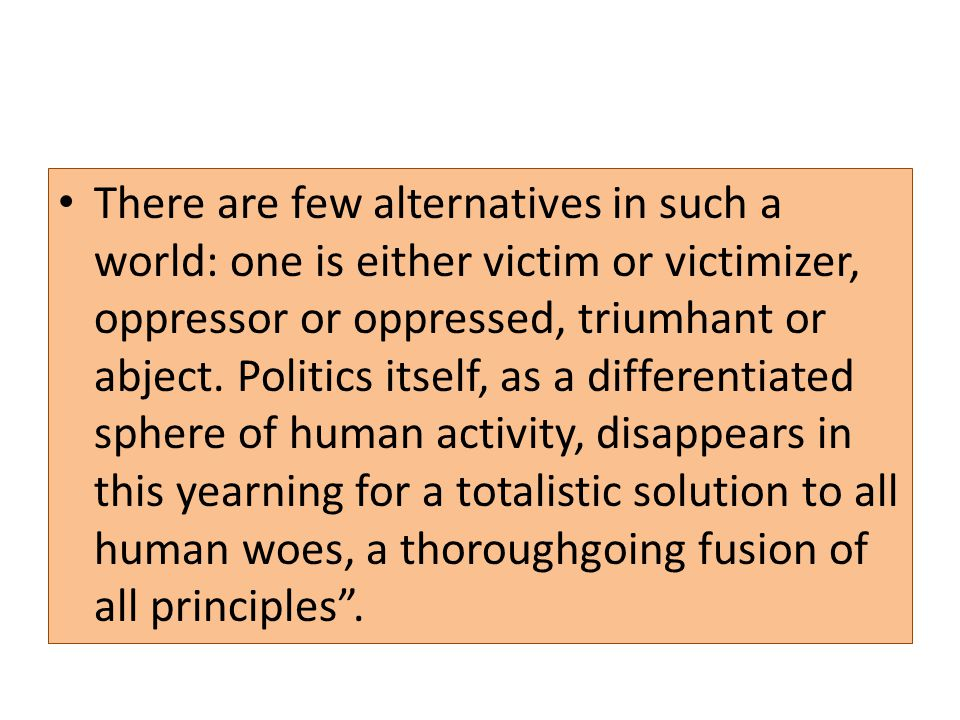 There are few alternatives in such a world: one is either victim or victimizer, oppressor or oppressed, triumhant or abject.