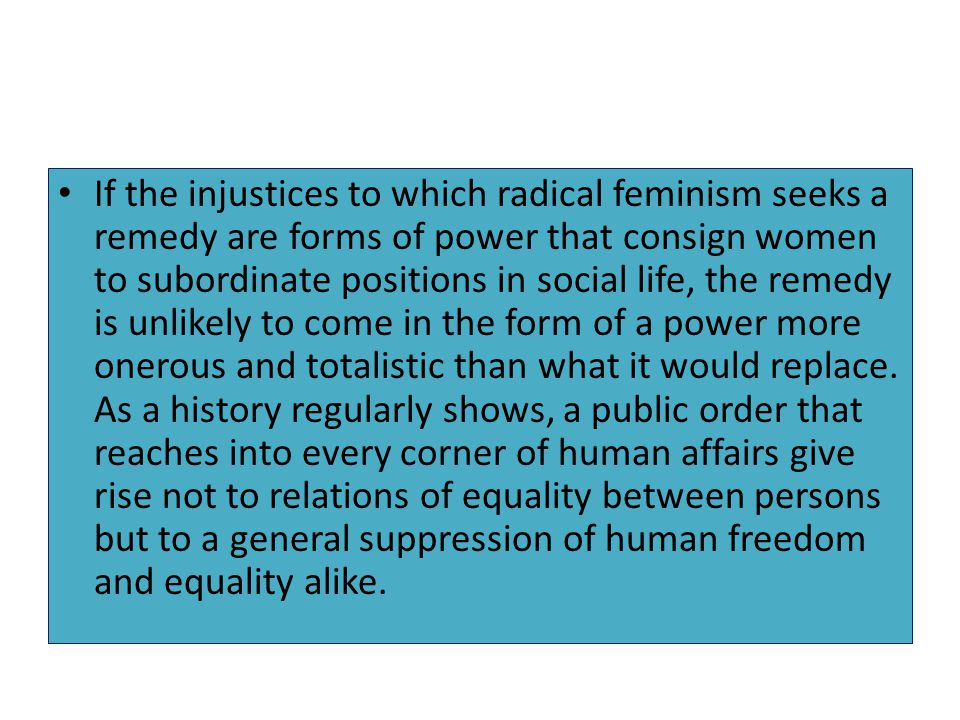 If the injustices to which radical feminism seeks a remedy are forms of power that consign women to subordinate positions in social life, the remedy is unlikely to come in the form of a power more onerous and totalistic than what it would replace.