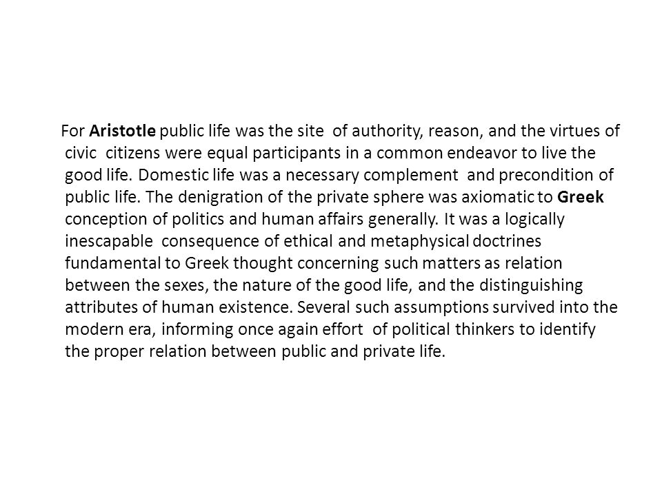 For Aristotle public life was the site of authority, reason, and the virtues of civic citizens were equal participants in a common endeavor to live the good life.