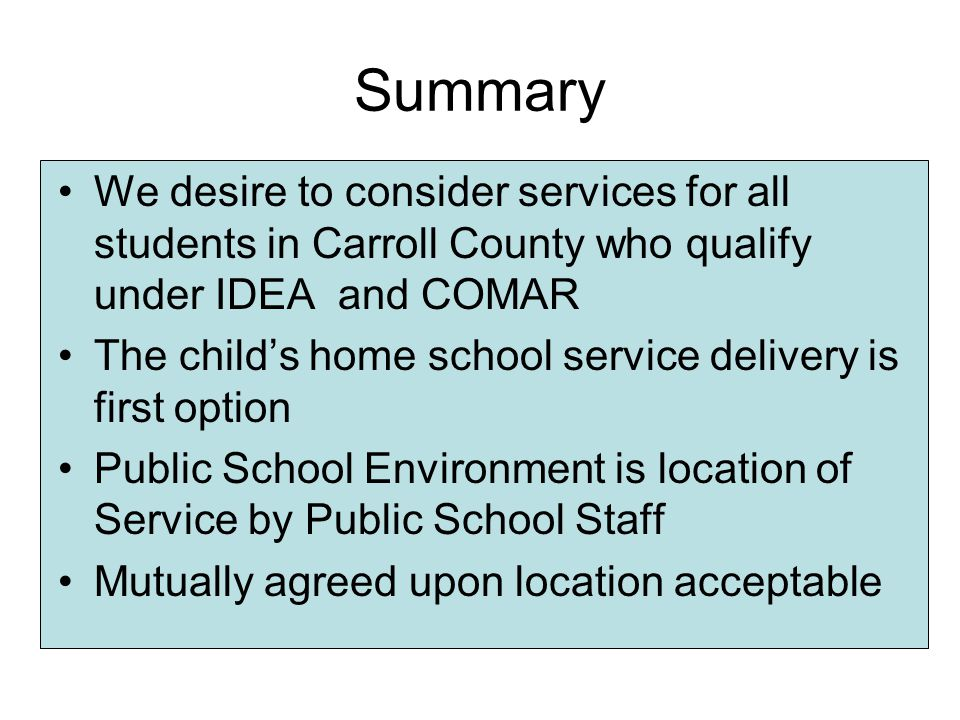 Summary We desire to consider services for all students in Carroll County who qualify under IDEA and COMAR The child's home school service delivery is first option Public School Environment is location of Service by Public School Staff Mutually agreed upon location acceptable