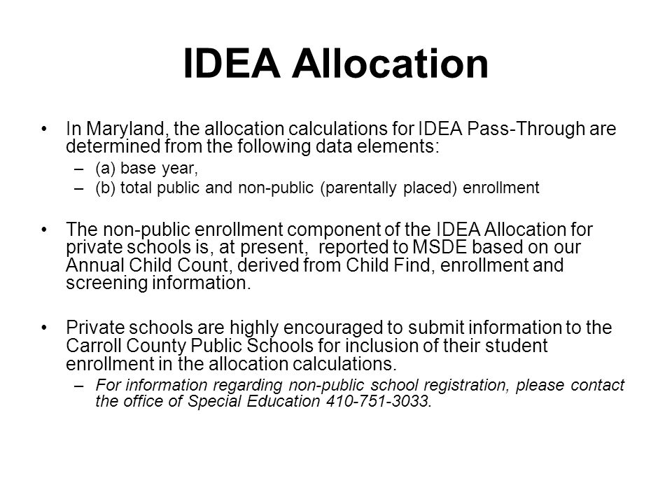 IDEA Allocation In Maryland, the allocation calculations for IDEA Pass-Through are determined from the following data elements: –(a) base year, –(b) total public and non-public (parentally placed) enrollment The non-public enrollment component of the IDEA Allocation for private schools is, at present, reported to MSDE based on our Annual Child Count, derived from Child Find, enrollment and screening information.