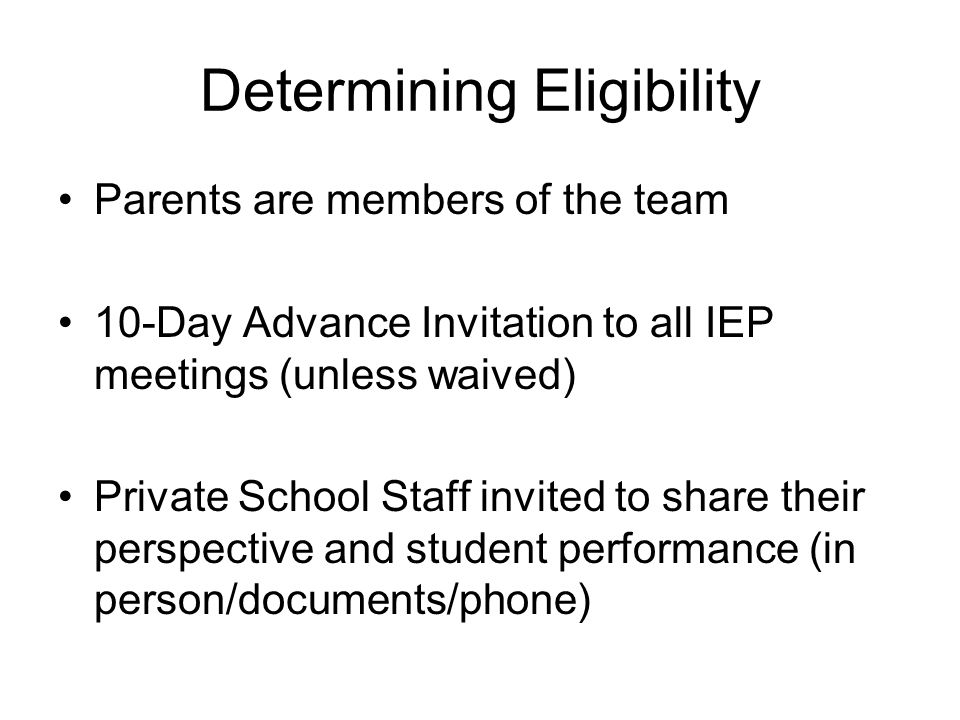 Determining Eligibility Parents are members of the team 10-Day Advance Invitation to all IEP meetings (unless waived) Private School Staff invited to share their perspective and student performance (in person/documents/phone)