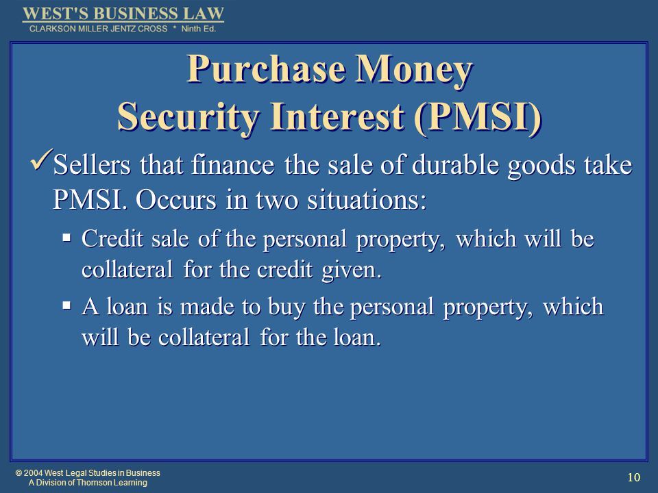 © 2004 West Legal Studies in Business A Division of Thomson Learning 10 Purchase Money Security Interest (PMSI) Sellers that finance the sale of durab