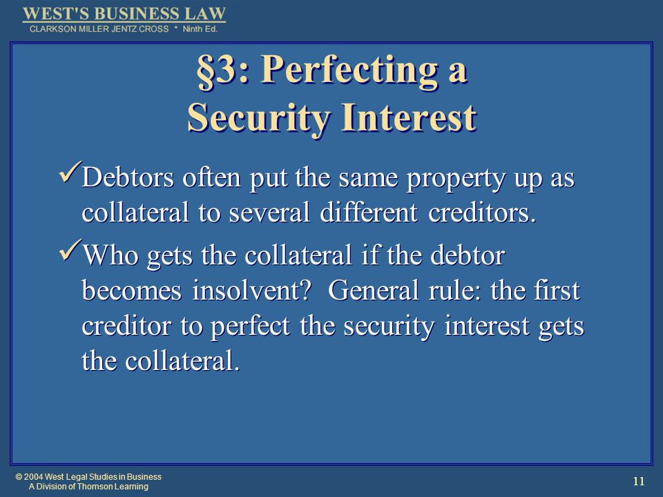 © 2004 West Legal Studies in Business A Division of Thomson Learning 11 §3: Perfecting a Security Interest Debtors often put the same property up as c