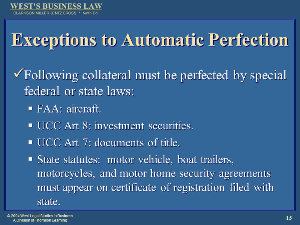 © 2004 West Legal Studies in Business A Division of Thomson Learning 15 Exceptions to Automatic Perfection Following collateral must be perfected by s