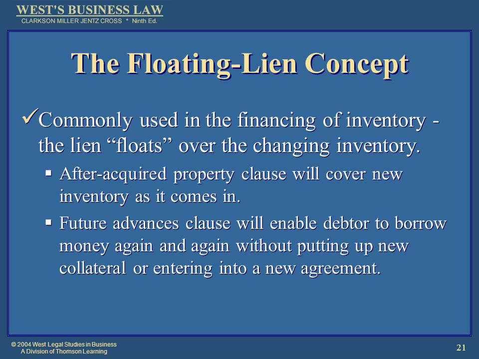 © 2004 West Legal Studies in Business A Division of Thomson Learning 21 The Floating-Lien Concept Commonly used in the financing of inventory - the li
