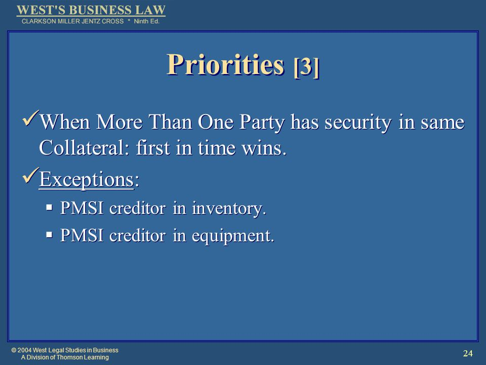 © 2004 West Legal Studies in Business A Division of Thomson Learning 24 Priorities [3] When More Than One Party has security in same Collateral: first