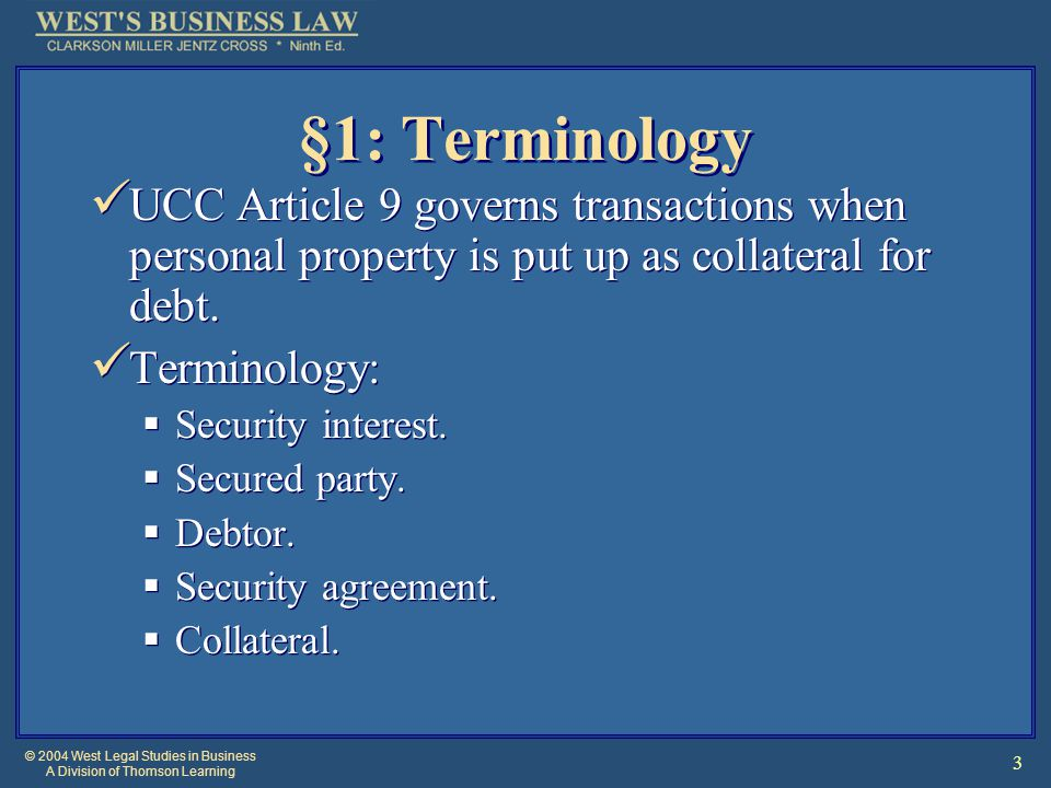 © 2004 West Legal Studies in Business A Division of Thomson Learning 3 §1: Terminology UCC Article 9 governs transactions when personal property is pu