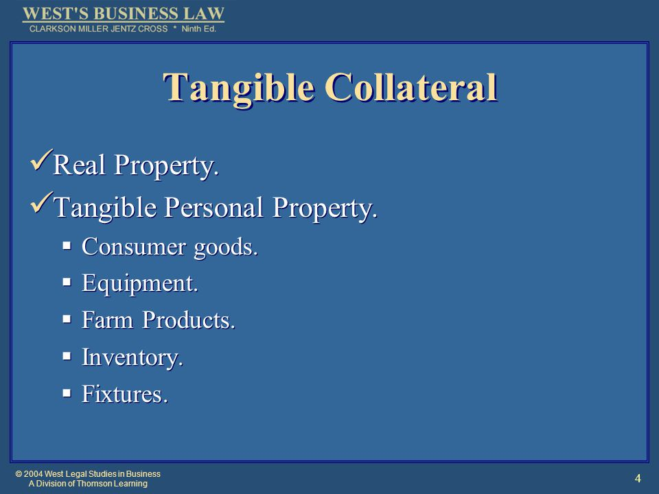 © 2004 West Legal Studies in Business A Division of Thomson Learning 4 Tangible Collateral Real Property. Tangible Personal Property.  Consumer goods
