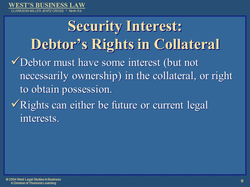 © 2004 West Legal Studies in Business A Division of Thomson Learning 9 Security Interest: Debtor's Rights in Collateral Debtor must have some interest