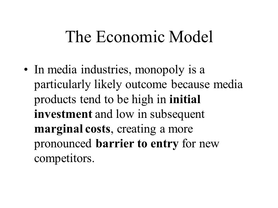 The Economic Model In media industries, monopoly is a particularly likely outcome because media products tend to be high in initial investment and low in subsequent marginal costs, creating a more pronounced barrier to entry for new competitors.