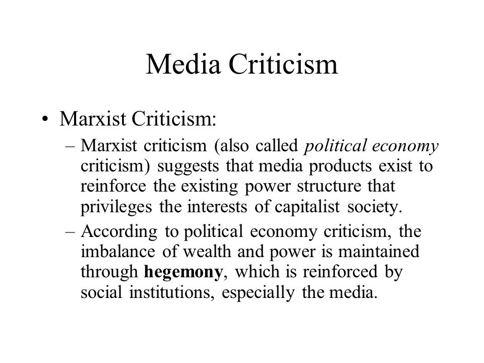 Media Criticism Marxist Criticism: –Marxist criticism (also called political economy criticism) suggests that media products exist to reinforce the existing power structure that privileges the interests of capitalist society.