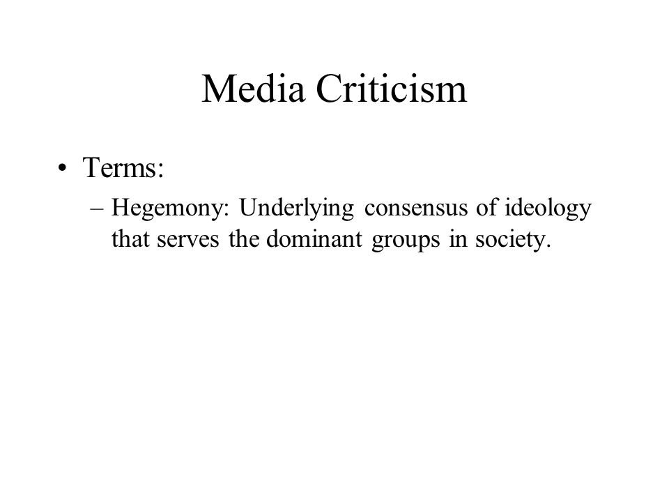 Media Criticism Terms: –Hegemony: Underlying consensus of ideology that serves the dominant groups in society.