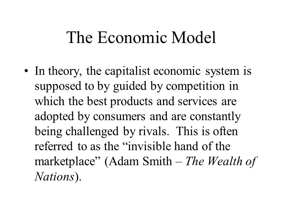 The Economic Model In theory, the capitalist economic system is supposed to by guided by competition in which the best products and services are adopted by consumers and are constantly being challenged by rivals.