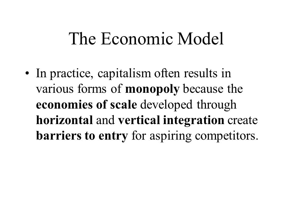 The Economic Model In practice, capitalism often results in various forms of monopoly because the economies of scale developed through horizontal and vertical integration create barriers to entry for aspiring competitors.