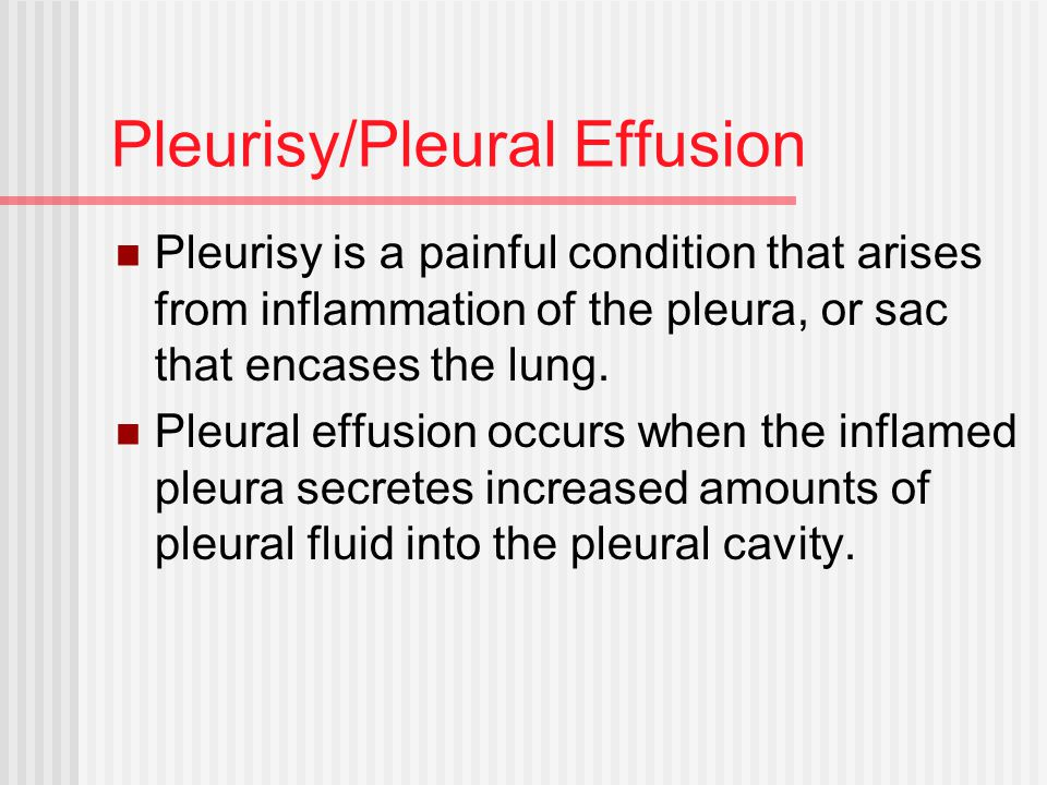 Pleurisy/Pleural Effusion Pleurisy is a painful condition that arises from inflammation of the pleura, or sac that encases the lung.