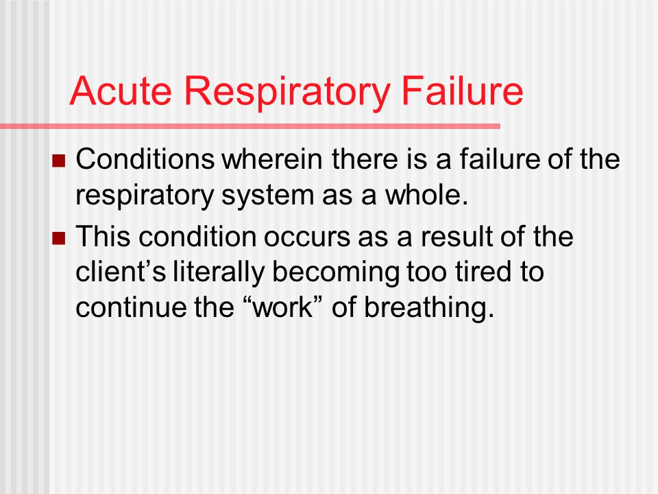 Acute Respiratory Failure Conditions wherein there is a failure of the respiratory system as a whole.