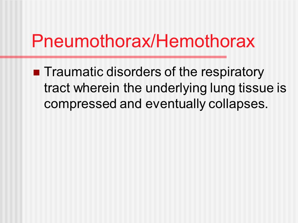 Pneumothorax/Hemothorax Traumatic disorders of the respiratory tract wherein the underlying lung tissue is compressed and eventually collapses.