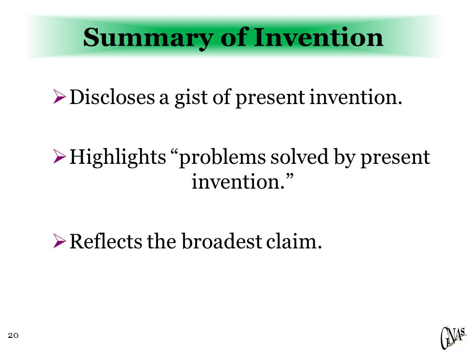 "20 Summary of Invention  Discloses a gist of present invention.  Highlights ""problems solved by present invention.""  Reflects the broadest claim."