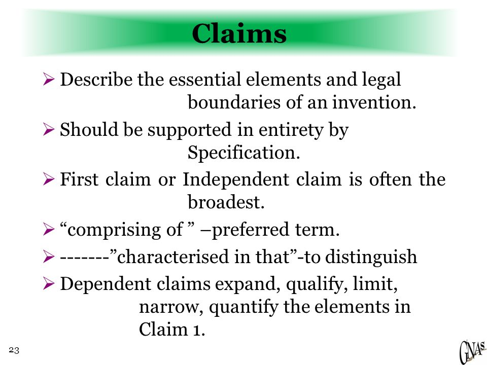 23 Claims  Describe the essential elements and legal boundaries of an invention.  Should be supported in entirety by Specification.  First claim or