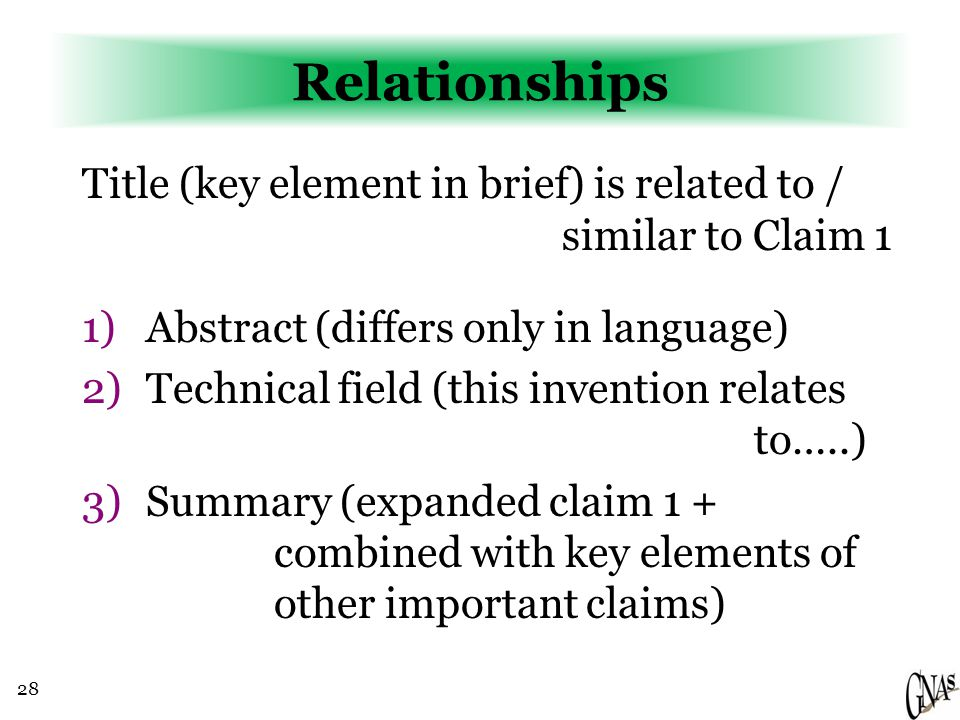 28 Relationships Title (key element in brief) is related to / similar to Claim 1 1)Abstract (differs only in language) 2)Technical field (this invention relates to…..) 3)Summary (expanded claim 1 + combined with key elements of other important claims)