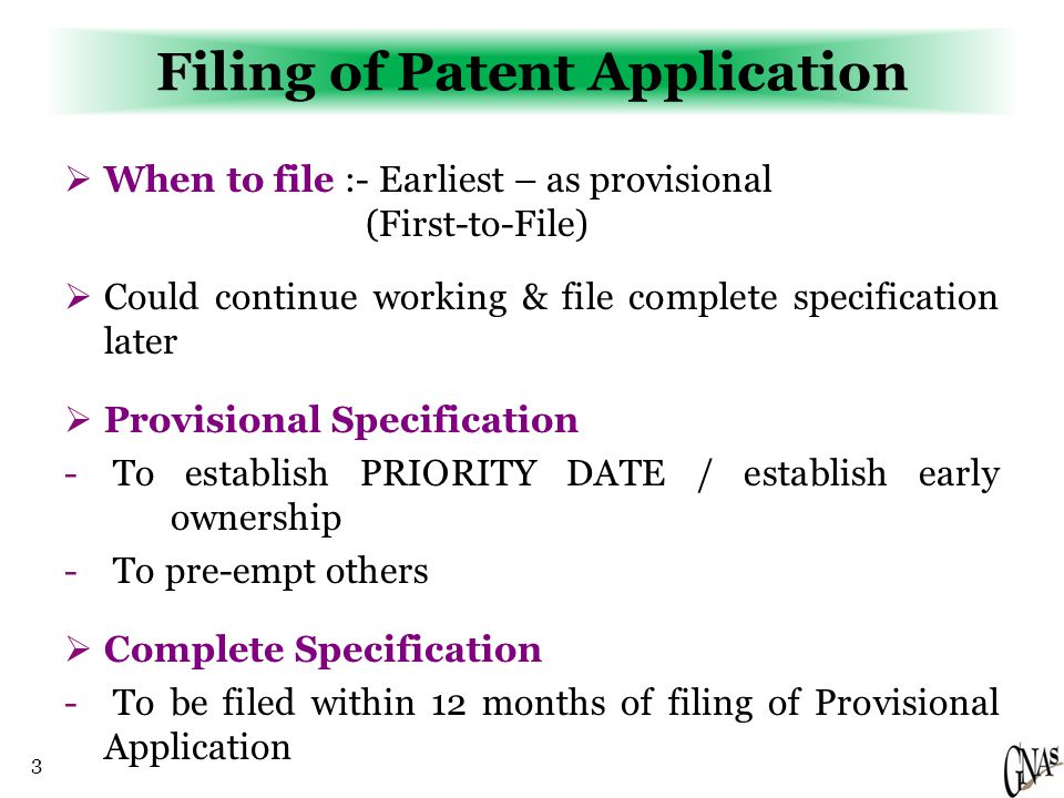 3 Filing of Patent Application  When to file :- Earliest – as provisional (First-to-File)  Could continue working & file complete specification later  Provisional Specification - To establish PRIORITY DATE / establish early ownership - To pre-empt others  Complete Specification - To be filed within 12 months of filing of Provisional Application