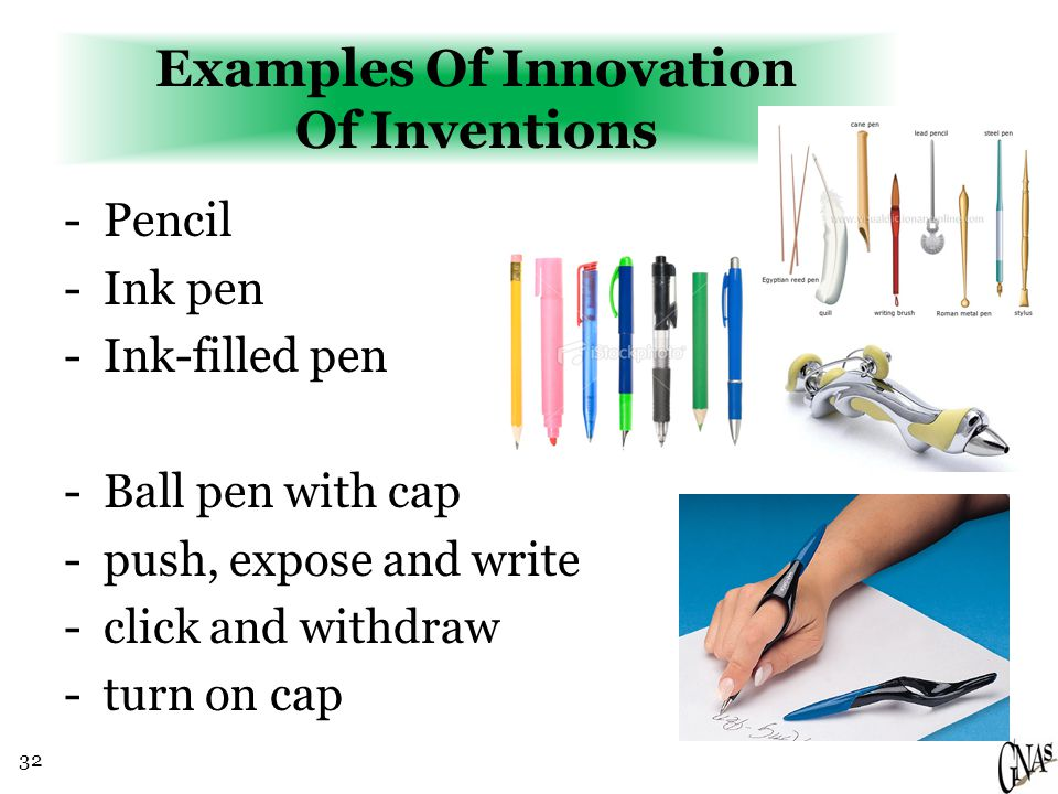 32 Examples Of Innovation Of Inventions -Pencil -Ink pen -Ink-filled pen -Ball pen with cap -push, expose and write -click and withdraw -turn on cap
