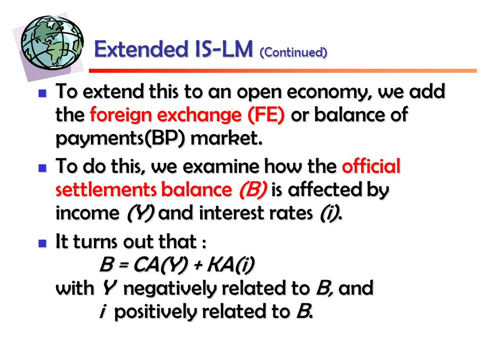 Extended IS-LM (Continued) To extend this to an open economy, we add the foreign exchange (FE) or balance of payments(BP) market.