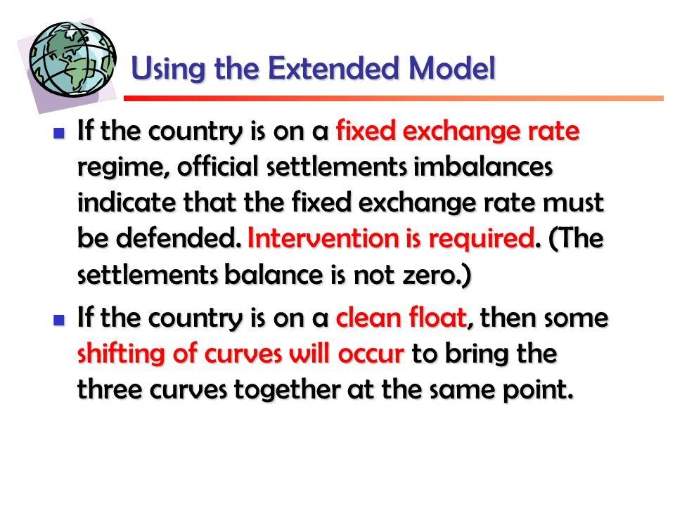 Using the Extended Model If the country is on a fixed exchange rate regime, official settlements imbalances indicate that the fixed exchange rate must be defended.