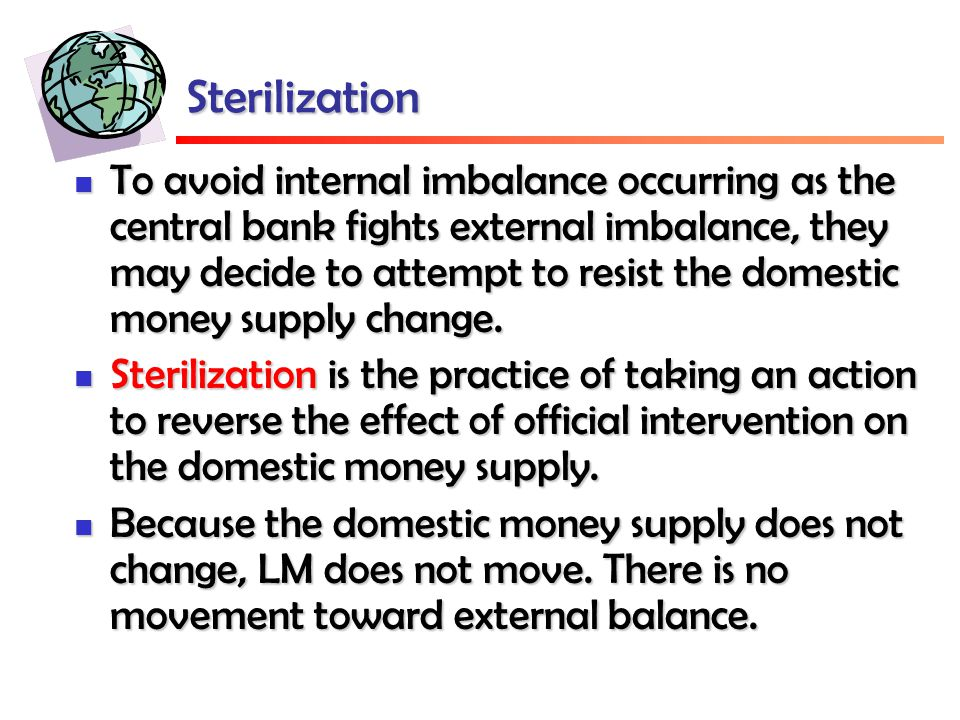 Sterilization To avoid internal imbalance occurring as the central bank fights external imbalance, they may decide to attempt to resist the domestic money supply change.